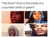 Memes, 🤖, and Cucumber: *hits blunt bruh is the inside of a  cucumber white or green? 😂😂😂😂😂lmao - - - - - - 420 memesdaily Relatable dank MarchMadness HoodJokes Hilarious Comedy HoodHumor ZeroChill Jokes Funny KanyeWest KimKardashian litasf KylieJenner JustinBieber Squad Crazy Omg Accurate Kardashians Epic bieber Weed TagSomeone hiphop trump rap drake