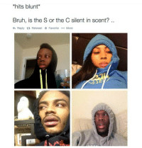 BRUUUUUUH: *hits blunt  Bruh, is the S or the C silent in scent?  Reply ta Retweet Favorite  More  rry Me BRUUUUUUH