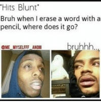 "hits blunt: ""Hits Blunt  Bruh when I erase a word with a  pencil, where does it go?  bruhhh  OME MYSELFFF ANDll"