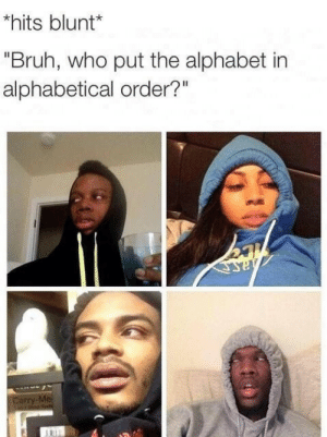 "Bruh, Alphabet, and Who: hits blunt*  ""Bruh, who put the alphabet in  alphabetical order?""  Carry-Me"