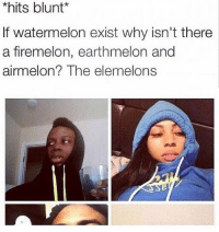 There was peace, until the firemelons attacked Follow me @nochillhumor: *hits blunt  f watermelon exist why isn't there  a firemelon, earthmelon and  airmelon  The elemelons There was peace, until the firemelons attacked Follow me @nochillhumor