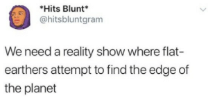 Reality, Edge, and The Edge: *Hits Blunt*  @hitsbluntgram  We need a reality show where flat-  earthers attempt to find the edge of  the planet