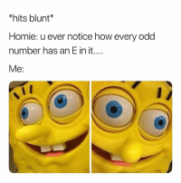 Homie, Dank Memes, and How: *hits blunt*  Homie: u ever notice how every odd  number has an E in it....  Me: 😂😂😂