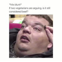 Beef, Beef, and Deep: hits blunt  If two vegetarians are arguing, is it still  considered beef? Deep.