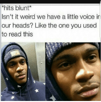 hitsblunt 🤔🤔🤔: *hits blunt  Isn't it weird we have a little voice in  our heads? Like the one you used  to read this hitsblunt 🤔🤔🤔