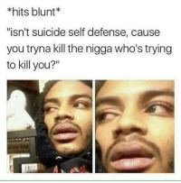 """Suicide, You, and Blunt: *hits blunt*  """"isn't suicide self defense, cause  you tryna kill the nigga who's trying  to kill you?"""""""