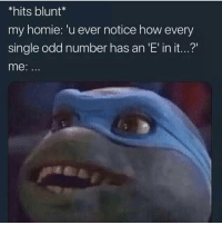 "Homie, Memes, and Best: *hits blunt*  my homie: 'u ever notice how every  single odd number has an 'E' in it...?""  me: Follow @stonerjoke For The Best Stoner Memes On IG😂💯"