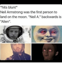"😱😱: hits blunt  Neil Armstrong was the first person to  land on the moon. ""Neil A."" backwards is  ""Alien"". 😱😱"