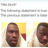 #Hitsblunt: *hits blunt  The following statement is true:  The previous statement is false #Hitsblunt