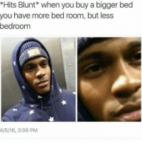 Blunts, Memes, and 🤖: *Hits Blunt* when you buy a bigger bed  you have more bed room, but less  bedroom  4/5/16, 3:06 PM old but gold. also i feel hecka sick rn hhhh