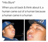 🤔🤔🤔: *Hits Blunt  When you sit back & think about it, a  human came out of a human because  a human came in a human 🤔🤔🤔