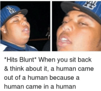 Think About It: *Hits Blunt* When you sit back  & think about it, a human came  out of a human because a  human came in a human
