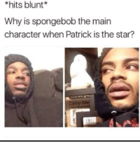 SpongeBob, Star, and Hol Up: *hits blunt  Why is spongebob the main  character when Patrick is the star?  Me Hol up