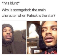 hits blunt: hits blunt  Why is spongebob the main  character when Patrick is the star?