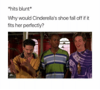 if it fits: *hits blunt  Why would Cinderella's shoe fall off if it  fits her perfectly?