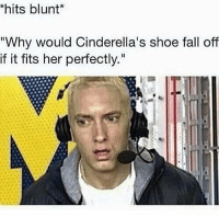 """My whole childhood is a lie: *hits blunt  """"Why would Cinderella's shoe fall off  if it fits her perfectly."""" My whole childhood is a lie"""