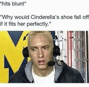 """if it fits: hits blunt*  """"Why would Cinderella's shoe fall off  if it fits her perfectly."""