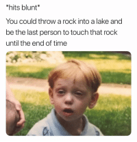 Ironic, Time, and Until the End of Time: *hits blunt*  You could throw a rock into a lake and  be the last person to touch that rock  until the end of time Bruhhh