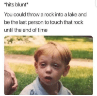 Head, Time, and Until the End of Time: *hits blunt*  You could throw a rock into a lake and  be the last person to touch that rock  until the end of time This is messing with my head.