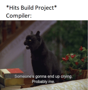 Only the finest Spaghetti code in town: *Hits Build Project*  Compiler:  Someone's gonna end up crying.  Probably me. Only the finest Spaghetti code in town