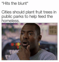 "Dude, Homeless, and Memes: *Hits the blunt  Cities should plant fruit trees in  public parks to help feed the  homeless <p>whoa dude 🤔 via /r/memes <a href=""https://ift.tt/2jBKcUf"">https://ift.tt/2jBKcUf</a></p>"