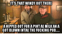 windi: HITSTHAT WINDY OOTTHERE  ANIPPEDOOT FURAPINTAE MILKAN A  GOT BLOWN INTAE THE FUCKING PUB