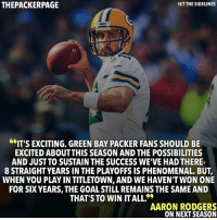 Memes, 🤖, and Green Bay: HITTHESIDELINES  THEPACKERPAGE  IT'S EXCITING, GREEN BAY PACKER FANSSHOULD BE  EXCITED ABOUT THIS SEASON AND THE POSSIBILITIES  AND JUST TO SUSTAIN THE SUCCESS WE'VE HAD THERE-  8 STRAIGHT YEARS IN THE PLAYOFFS IS PHENOMENAL. BUT,  WHEN YOU PLAYIN TITLETOWN, AND WE HAVENTWON ONE  FOR SIX YEARS, THE GOALSTILL REMAINS THE SAME AND  THAT'S TO WIN ITALL  AARON RODGERS  ON NEXT SEASON Aaron understands how incredible 8 straight playoff appearances is, but 12 wants another ring. Packers NFL GoPackGo