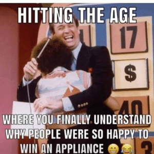 Dank, Happy, and 🤖: HITTING THE AGE  17  WHERE YOU FINALLY UNDERSTAND  WHY PEOPLE WERE SO HAPPY TO  WIN AN APPLIANCE