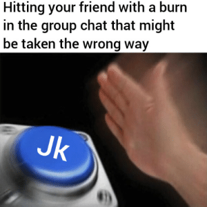 Jkjk: Hitting your friend with a burn  in the group chat that might  be taken the wrong way  Jk Jkjk