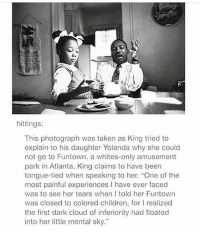 """@Regrann from @female._.feminist - """"first dark cloud of inferiority has floated into her little mental sky"""" Regrann: hittings:  This photograph was taken as King tried to  explain to his daughter Yolanda why she could  not go to Funtown, a whites-only amusement  park in Atlanta. King claims to have been  tongue-tied when speaking to her. """"One of the  most painful experiences I have ever faced  was to see her tears when I told her Funtown  was closed to colored children, for l realized  the first dark cloud of inferiority had floated  into her little mental sky."""" @Regrann from @female._.feminist - """"first dark cloud of inferiority has floated into her little mental sky"""" Regrann"""
