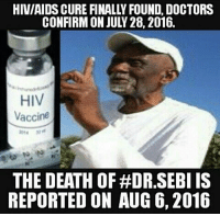 RT @CONSPlRACY_FACT:: HIV/AIDS CURE FINALLY FOUND. DOCTORS  CONFIRM ON JUL 28, 2016.  HIV  Vaccine  THE DEATH OF HDR SEBI IS  REPORTED ON AUG 6, 2016 RT @CONSPlRACY_FACT: