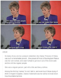 "deepest and greatest gratitude towards her: HIV does not make people  dangerous to know  So you can shake their hands  and give them a hug  Heaven knows, they need it.  willcub  So many of you are too young to remember why Diana. Princess of Wales  was such a remarkable person She pissed off most of Buckingham Palace  was her own woman, and wasn't afraid to get down out of the motorcade  and be with the regular people  She was a regular person just with a title and fancy clothes  Among the first big ""names"" to visit, talk to and even touch those dying of  AIDS in English hospitals Diana's trademark was her ability to break down  insurmountable barriers deepest and greatest gratitude towards her"