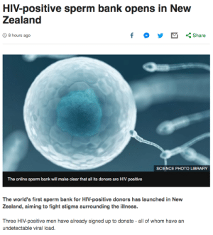 Scientifically accurate but unfortunate choice of words?: HIV-positive sperm bank opens in New  Zealand  f  O8 hours ago  Share  SCIENCE PHOTO LIBRARY  The online sperm bank will make clear that all its donors are HIV positive  The world's first sperm bank for HIV-positive donors has launched in New  Zealand, aiming to fight stigma surrounding the illness.  Three HIV-positive men have already signed up to donate - all of whom have an  undetectable viral load. Scientifically accurate but unfortunate choice of words?