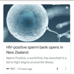 The stigma is there for a reason...: HIV-positive sperm bank opens in  New Zealand  Sperm Positive, a world-first, has launched in a  bid to fight stigma around the illness.  aas BBC • 13 hours ago The stigma is there for a reason...