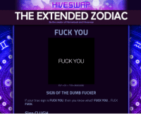 Dumb, Friends, and Fuck You: HIVESLUAP  THE EXTENDED ZODIAC  FUCK YOU  By the creator of Homestuck and Hiveswap  FUCK YOU  SIGN OF THE DUMB FUCKER  If your true sign is FUCK YOU, then you know what? FUCK YOU, , FUCK  FUCK. yigatraveler:  This what happens when your friends doesn't want to take the extended zodiac quiz