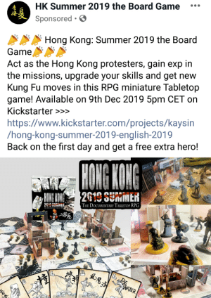 Liberal anti-chinese propaganda now availible in boardgame form: HK Summer 2019 the Board Game  Sponsored • O  Hong Kong: Summer 2019 the Board  Game  Act as the Hong Kong protesters, gain exp in  the missions, upgrade your skills and get new  Kung Fu moves in this RPG miniature Tabletop  game! Available on 9th Dec 2019 5pm CET on  Kickstarter >>>  https://www.kickstarter.com/projects/kaysin  /hong-kong-summer-2019-english-2019  Back on the first day and get a free extra hero!  HONG KONG  FAGE 14  N THE POLICEURDERS  2019 SUMMER  HONG KONG  2619 SUMMER,  THE DOCUMENTARY TABLETOP RPG  THE DOCUMENTARY TABLETOP RPG  POL  方品360  54  WATER  ని వ  布品360 Liberal anti-chinese propaganda now availible in boardgame form