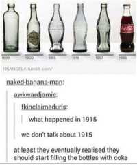 Tumblr, Banana, and Naked: HKANGELA.tumblr.com  naked-banana-man:  awkwardjamie:  fkinclaimedurls:  what happened in 1915  we don't talk about 1915  at least they eventually realised they  should start filling the bottles with coke