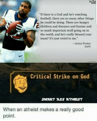"Ass, Blessed, and Children: HLN  ""If there is a God and he's watching  football, there are so many other things  he could be doing. There are hungry  children and diseases and famine and  so much important stuff going on in  the world, and he's really blessed your  team? It's just weird to me.""  Arian Foster  ESPN  Critical Strike on God  SMART ASS ATHEIST  When an atheist makes a really good  point. (A)"