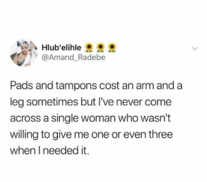 Relationships, Never, and Single: Hlub'elihle  @Amand_Radebe  Pads and tampons cost an arm and a  leg sometimes but I've never come  across a single woman who wasn't  willing to give me one or even three  when I needed it.