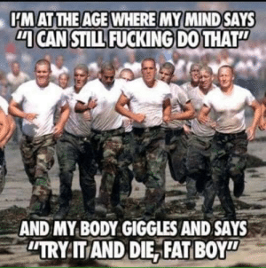 Fucking, Memes, and Tbt: HM AT THE AGE WHERE MY MIND SAYS  CAN STILL FUCKING DO THAT  AND MY BODY GIGGLES AND SAYS  TRY IT AND DIE, FAT BOY TBT
