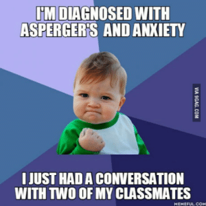It felt awesome: HM DIAGNOSED WITH  ASPERGER'S AND ANXIETY  I JUST HAD A CONVERSATION  WITH TWO OF MY CLASSMATES  MEMEFUL.COM It felt awesome