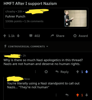 """anti nazi becomes the nazi: HMFT After I support Nazism  r/trashy 20h  Fuhrer Punch  10086 points. 1.5k comments  1.1k  ShareA  Award  402  CONTROVERSIAL COMMENTS  Why is there so much Nazi apologetics in this thread?  Nazis are not human and deserve no human rights.  , Reply  1  Now  You're literally using a Nazi standpoint to call out  Nazis... """"They're not human"""" anti nazi becomes the nazi"""