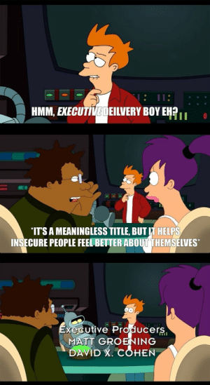 rage-comics-base:  The most subtle joke from futurama.: HMM, EXECUTIVEDEILVERY BOY EHR  IT'S A MEANINGLESS TITLE, BUT IT HELPS  INSECURE PEOPLE FEEL BETTER ABOUT THEMSELVES  xécutive Producers  MATT GROENING  DAVID , COHEN rage-comics-base:  The most subtle joke from futurama.