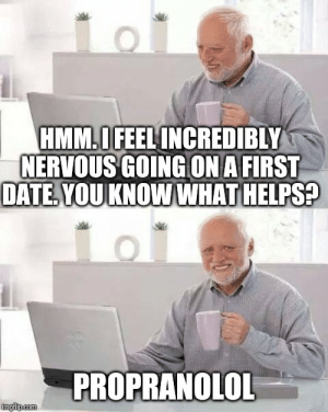 Modern problems require medical solutions: HMM.OFEEL INCREDIBLY  NERVOUS GOINGON A FIRST  DATE YOUKNOWWHAT HELPS?  PROPRANOLOL  imgflp.com Modern problems require medical solutions