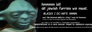 Cancer, Ketamine, and Jewish: hmmmm kill  all jewish furries we must.  BLACKS I DO HATE. HMMM.  must fuel ketamine addiction, killing I must do hmmmmm.  If you or a loved one hos been diognosed with Mesothelioma  you may to be entitled to financial compensation.  Mesothelioma is a rare cancer linked to asbestos exposu  Expoare to atestos in the May, ipyard hatirg cotrtion or the atomctie rdatries ay put yau at ri Pee dot o 1800-9As Racis yobam racis yobam