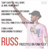"Flexing, Hotnewhiphop, and Memes: hnhh  ""CAN'T EVEN TELL YA'LL APART,  LIL WHO,YOUNG WHAT?  ANOTHER D CK RIDING CLOUT CHASER,  SCREAMING 'F*CK RUSS?  HOW ORIGINAL  YA'LL STILL THINK IT'S FLY TO GO TO FLORIDA  I TOOK A YACHT  FROM SARDINIA TO CORSICA.""  RUS  FREESTYLE ON FUNK FLEX russ is out here coming for necks 👀🤯 (via @hotnewhiphop )"