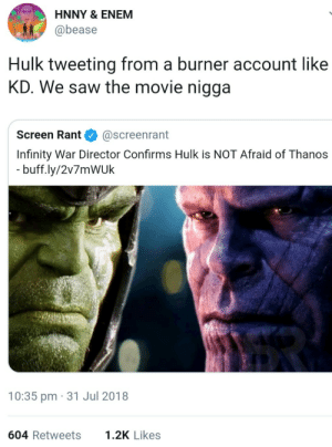 Dank, Memes, and Pussy: HNNY & ENEM  @bease  Hulk tweeting from a burner account like  KD. We saw the movie nigga  Screen Rant@screenrant  Infinity War Director Confirms Hulk is NOT Afraid of Thanos  buff.ly/2v7mWUk  10:35 pm 31 Jul 2018  604 Retweets  1.2K Likes The Hulk aint a pussy by fjpeace MORE MEMES