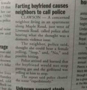 """laughoutloud-club:  As A Man, I Would Probably Frame This: ho:  female  1s that Farting boyfriend causes  ber car neighbors to call policeanno  e 1500 CLAWSONA concerned Shoe  0  a polics  neighbor living in an apartment  long Maple Road, just west of ioda  d noise Livernois Road, called police aferWood  ow and  hearing what she thought was a  domestic violence issue.  Royal  The neighbor, police said,  finish  rage chought she could hear a female  as-old yelling, """"Stop,"""" and, """"No,"""" and commu  23 that Possible hitting.  known Police arrived and learned thatannua  s bike the boyfriend would not stop Perce,w  o lives yelling at him to stop  d, sold the scene """"expeditiously  bur d Unknown susnect steals  passing gas and the girlfriend wasMent M  through t  be a grea  at the Wo  he seport said police cleared laughoutloud-club:  As A Man, I Would Probably Frame This"""
