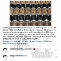 Lol, Memes, and Rihanna: Ho  HD  HD  HD  HD  FOR  HD  makeupforeverofficial 40 shades is nothing new to us -e  Since 2015, the #ultraHDfoundation released 40 shades for  everyone's unique skin tone understanding the difference  between red and yellow undertones. With expertise, time  and passion -we shall continue to develop and improve our  products forpros for you/ for everyone...  #makeupforever #motd #lotd #makeupinspo #flawless  #beyou #ultrahdgeneration  badgalriri ^lol still ashy  BALLERALERTCOM  badgalriri # shook.  CREEPIN Ballerific Comment Creepin 🌾👀🌾 rihanna commentcreepin