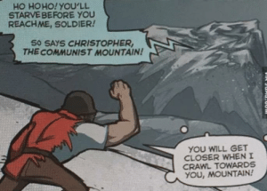 Communist, Crawl, and Closer: HO HOHO!YOU'LL  STARVE BEFORE YOU  REACHME, SOLDIER!  S0 SAYS CHRISTOPHER  THE COMMUNIST MOUNTAIN  YOU WILL GET  CLOSER WHENI  CRAWL TOWARDS  YOU, MOUNTAI! Ok